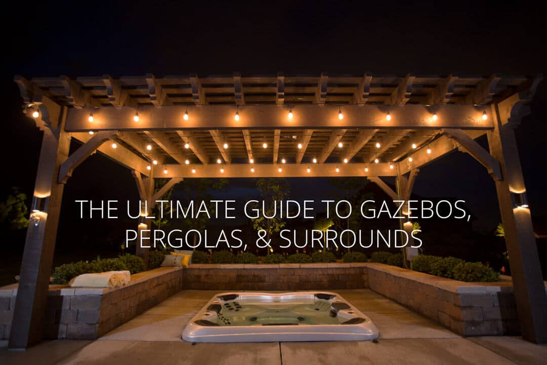 The Ultimate Guide - Gazebos, Pergolas, Spa Surrounds